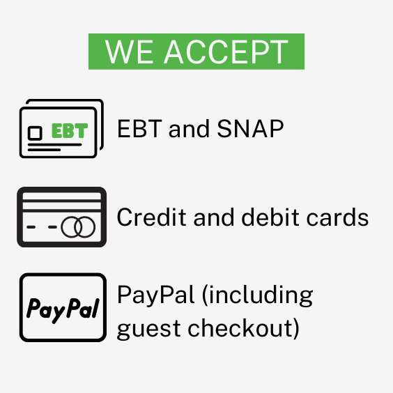 We accept EBT and SNAP, credit and debit cards, and paypal including guest checkout